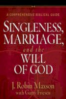 Maxson, J. Robin, Friesen, Garry - Singleness, Marriage, and the Will of God: A Comprehensive Biblical Guide - 9780736945493 - V9780736945493