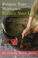 Welch, Claudia - Balance Your Hormones, Balance Your Life: Achieving Optimal Health and Wellness through Ayurveda, Chinese Medicine, and Western Science - 9780738214825 - 9780738214825