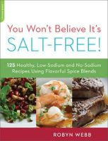 Webb, Robyn - You Won't Believe It's Salt-Free: 125 Healthy Low-Sodium and No-Sodium Recipes Using Flavorful Spice Blends - 9780738215563 - V9780738215563