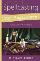 Furie, Michael - Spellcasting for Beginners: A Simple Guide to Magical Practice (For Beginners (Llewellyn's)) - 9780738733098 - V9780738733098