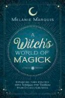Marquis, Melanie, Murphy, Scott - A Witch's World of Magick: Expanding Your Practice with Techniques & Traditions from Diverse Cultures - 9780738736600 - V9780738736600