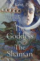 Kent Kent, J. A. - The Goddess and the Shaman: The Art & Science of Magical Healing - 9780738740423 - V9780738740423