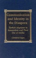 Ogan, Christine - Communication and Identity in the Diaspora: Turkish Migrants in Amsterdam and Their Use of Media - 9780739102695 - V9780739102695