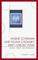 Babe, Robert E. - Wilbur Schramm and Noam Chomsky Meet Harold Innis: Media, Power, and Democracy (Critical Media Studies) - 9780739123683 - V9780739123683
