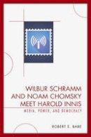 Babe, Robert E. - Wilbur Schramm and Noam Chomsky Meet Harold Innis: Media, Power, and Democracy (Critical Media Studies) - 9780739123690 - V9780739123690