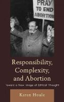 Houle, Karen L. F. - Responsibility, Complexity, and Abortion - 9780739136713 - V9780739136713