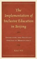 Yu, Kai - The Implementation of Inclusive Education in Beijing: Exorcizing the Haunting Specter of Meritocracy (Emerging Perspectives on Education in China) - 9780739146989 - V9780739146989