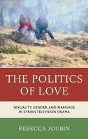 Joubin, Rebecca - The Politics of Love: Sexuality, Gender, and Marriage in Syrian Television Drama - 9780739184295 - V9780739184295
