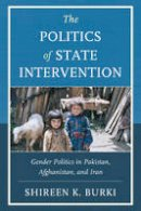 Burki, Shireen - The Politics of State Intervention: Gender Politics in Pakistan, Afghanistan, and Iran - 9780739184905 - V9780739184905