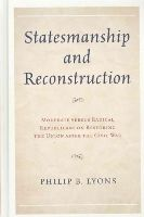 Lyons, Philip B. - Statesmanship and Reconstruction: Moderate versus Radical Republicans on Restoring the Union after the Civil War - 9780739185070 - V9780739185070
