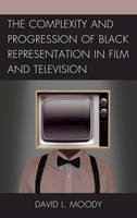 Moody, David L. - The Complexity and Progression of Black Representation in Film and Television - 9780739188378 - V9780739188378