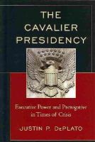 DePlato, Justin P. - The Cavalier Presidency: Executive Power and Prerogative in Times of Crisis - 9780739188842 - V9780739188842