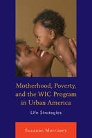 Morrissey, Suzanne - Motherhood, Poverty, and the WIC Program in Urban America: Life Strategies - 9780739189337 - V9780739189337