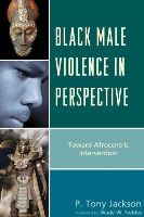 Jackson , P. Tony - Black Male Violence in Perspective: Toward Afrocentric Intervention - 9780739191637 - V9780739191637