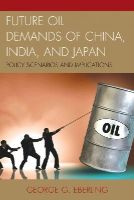 Eberling, George G. - Future Oil Demands of China, India, and Japan: Policy Scenarios and Implications - 9780739191811 - V9780739191811