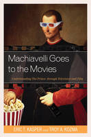Kasper, Eric, Kozma, Troy - Machiavelli Goes to the Movies: Understanding The Prince through Television and Film - 9780739195963 - V9780739195963