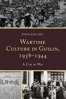 Zhu, Pingchao - Wartime Culture in Guilin, 1938-1944: A City at War - 9780739196830 - V9780739196830