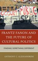 Alessandrini, Anthony C. - Frantz Fanon and the Future of Cultural Politics: Finding Something Different - 9780739198391 - V9780739198391