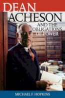 Hopkins, Michael F. - Dean Acheson and the Obligations of Power (Biographies in American Foreign Policy) - 9780742544918 - V9780742544918
