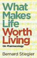 Stiegler, Bernard - What Makes Life Worth Living: On Pharmacology - 9780745662718 - V9780745662718