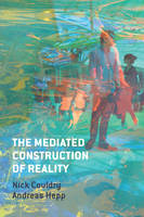 Couldry, Nick, Hepp, Andreas - The Mediated Construction of Reality - 9780745681313 - V9780745681313