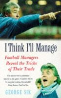 George Sik - I Think I'll Manage:  Football Managers Reveal the Tricks of Their Trade - 9780747252948 - KHS1007494
