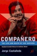 Castaneda, Jorge - Companero: Life and Death of Che Guevara - 9780747535201 - V9780747535201