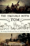 Collins, Paul - The Trouble with Tom: The Strange Afterlife and Times of Thomas Paine - 9780747577683 - V9780747577683
