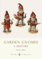 Way, Twigs - Garden Gnomes: A History (Shire Library) - 9780747807100 - 9780747807100