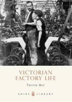 May, Trevor - Victorian Factory Life (Shire Library) - 9780747807247 - 9780747807247