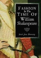 Sarah Jane Downing - Fashion in the Time of William Shakespeare: 1564-1616 (Shire Library) - 9780747813545 - V9780747813545