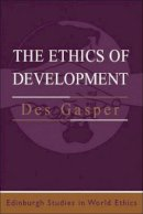 Gasper, Des - The Ethics of Development (Edinburgh Studies in World Ethics) - 9780748610587 - V9780748610587