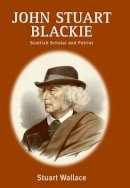 Wallace, Stuart - John Stuart Blackie: Scottish Scholar and Patriot - 9780748611850 - V9780748611850