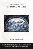 Metcalfe, Alex - The Muslims of Medieval Italy (The New Edinburgh Islamic Surveys) - 9780748620081 - V9780748620081