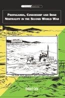Cole, Robert - Propaganda, Censorship and Irish Neutrality in the Second World War (International Communications) - 9780748622771 - V9780748622771