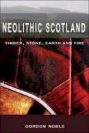 Noble, Gordon - Neolithic Scotland: Timber, Stone, Earth and Fire - 9780748623389 - V9780748623389