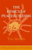 Murithi, Tim - The Ethics of Peacebuilding (Edinburgh Studies in World Ethics) - 9780748624485 - V9780748624485