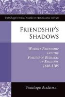 Anderson, Penelope - Friendship's Shadows: Women's Friendship and the Politics of Betrayal in England, 1640-1705 (Edinburgh Critical Studies in Renaissance Culture) - 9780748655823 - V9780748655823