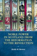 Brown, Keith M. - Noble Power in Scotland from the Reformation to the Revolution - 9780748664665 - V9780748664665