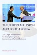 Harrison, James - The European Union and South Korea: The Legal Framework for Strengthening Trade, Economic, and Political Relations - 9780748668601 - V9780748668601