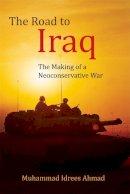 Ahmad, Muhammad Idrees - The Road to Iraq: The Making of a Neoconservative War - 9780748693023 - V9780748693023