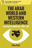 Rezk, Dina - The Arab World and Western Intelligence: Analysing the Middle East, 1956-1981 (Intelligence Surveillance and Secret Warfare) - 9780748698912 - V9780748698912