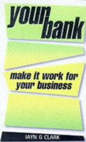 Iayn G. Clark - Your Bank: Make It Work for Your Business (Business Enterprise Series) - 9780749425784 - KT00001671