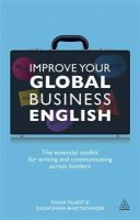Talbot, Fiona, Bhattacharjee, Sudakshina - Improve Your Global Business English: The Essential Toolkit for Writing and Communicating Across Borders - 9780749466138 - V9780749466138