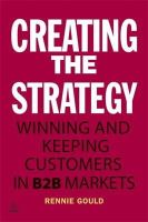 Rennie, Gould - Creating the Strategy: Winning and Keeping Customers in B2B Markets - 9780749466145 - V9780749466145