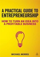 Morris, Michael - A Practical Guide to Entrepreneurship: How to Turn an Idea Into a Profitable Business - 9780749466886 - V9780749466886