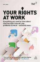 Trades Union Congress (TUC) - Your Rights at Work: Everything You Need to Know About Starting a Job, Time off, Pay, Problems at Work - and Much More! - 9780749476038 - V9780749476038