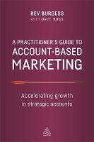 Burgess, Bev, Munn, Dave - A Practitioner's Guide to Account-Based Marketing: Accelerating Growth in Strategic Accounts - 9780749479893 - V9780749479893