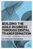 Perkin, Neil, Abraham, Peter - Building the Agile Business through Digital Transformation: How to Lead Digital Transformation in Your Workplace - 9780749480394 - V9780749480394