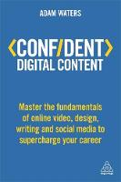 Adam Waters - Confident Digital Content: Master the Fundamentals of Online Video, Design, Writing and Social Media to Supercharge Your Career (Confident Series) - 9780749480943 - 9780749480943